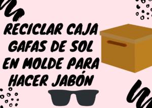 Reciclar caja gafas de sol en molde para hacer jabón